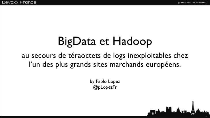 BigData et Hadoopau secours de téraoctets de logs inexploitables chez  l'un des plus grands sites marchands européens.    ...