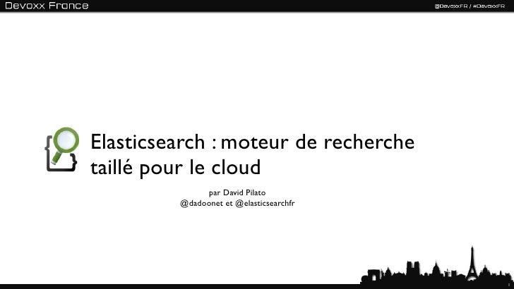Elasticsearch : moteur de recherchetaillé pour le cloud              par David Pilato         @dadoonet et @elasticsearchf...