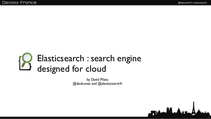 Elasticsearch : search enginedesigned for cloud               by David Pilato         @dadoonet and @elasticsearchfr      ...