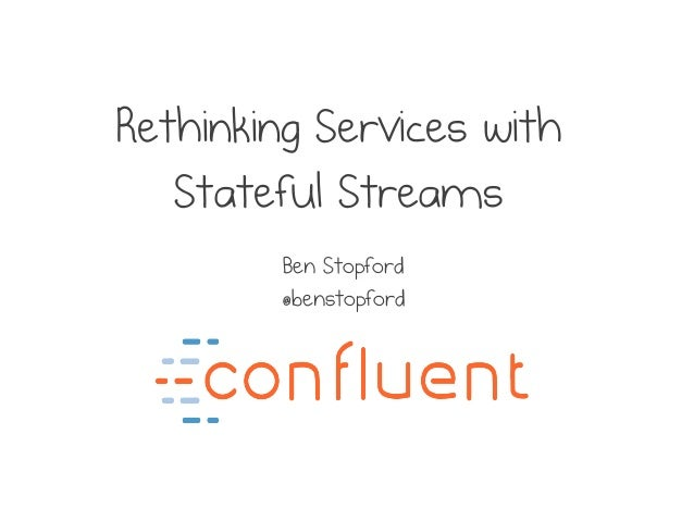 Rethinking Services with Stateful Streams Ben Stopford @benstopford