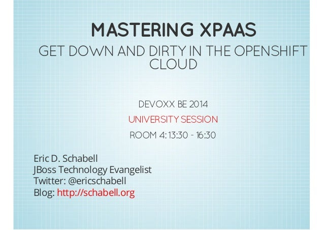 MASTERING XPAAS  GET DOWN AND DIRTY IN THE OPENSHIFT  CLOUD  DEVOXX BE 2014  UNIVERSITY SESSION  ROOM 4: 13:30 - 16:30  Er...