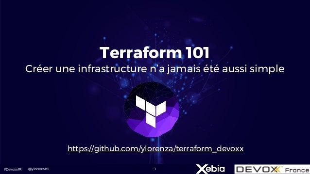 #DevoxxFR 1 Terraform 101 Créer une infrastructure n'a jamais été aussi simple @ylorenzati https://github.com/ylorenza/ter...