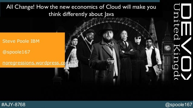 @spoole167#AJY-8768 All Change! How the new economics of Cloud will make you think differently about Java Steve Poole IBM ...