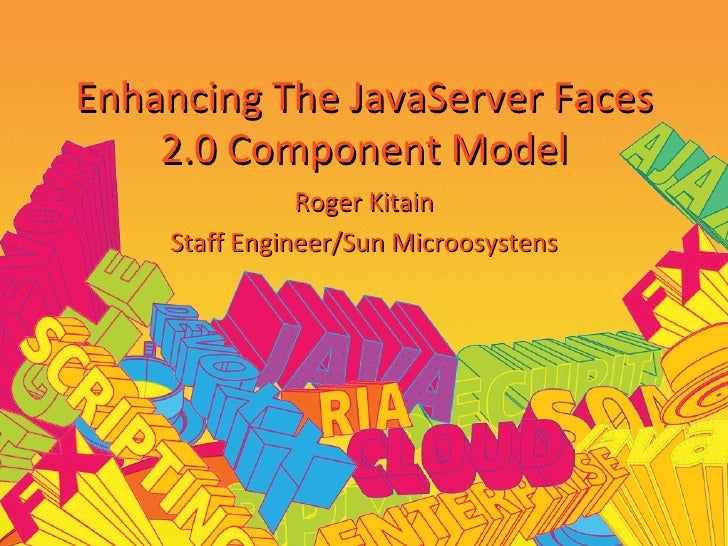 Enhancing The JavaServer Faces 2.0 Component Model Roger Kitain Staff Engineer/Sun Microosystens