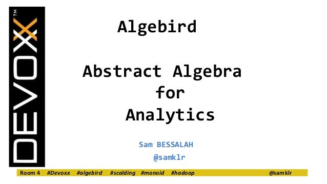 Algebird  Abstract Algebra  for  Analytics  Sam BESSALAH  @samklr  Room 4 #Devoxx #algebird #scalding #monoid #hadoop @sam...