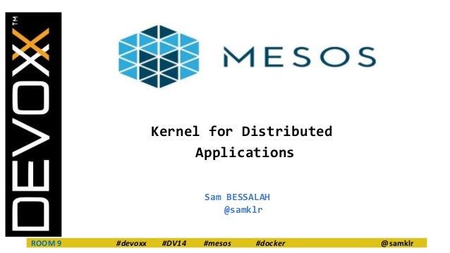 Kernel for Distributed  Applications  Sam BESSALAH  @samklr  ROOM 9 #devoxx #DV14 #mesos #docker @samklr