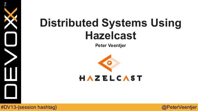 @PeterVeentjer#DV13-{session hashtag} Distributed Systems Using Hazelcast Peter Veentjer