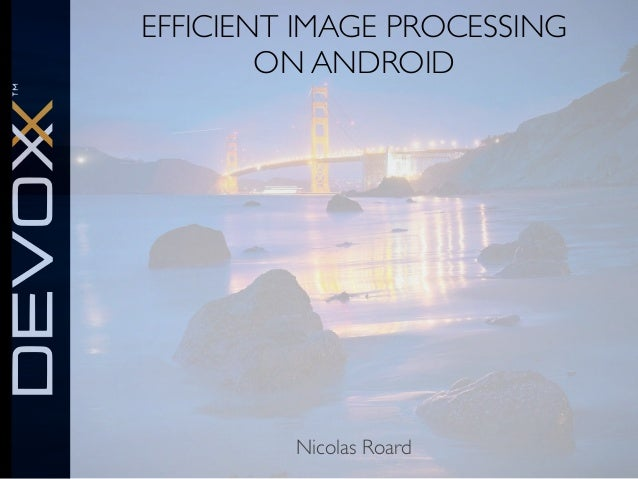 EFFICIENT IMAGE PROCESSING ON ANDROID  Nicolas Roard