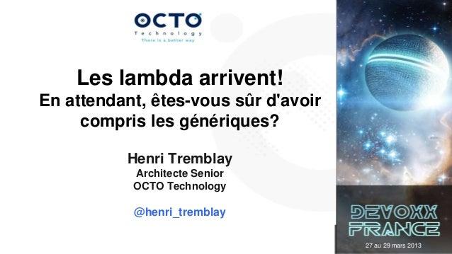 Les lambda arrivent!En attendant, êtes-vous sûr davoir     compris les génériques?          Henri Tremblay           Archi...