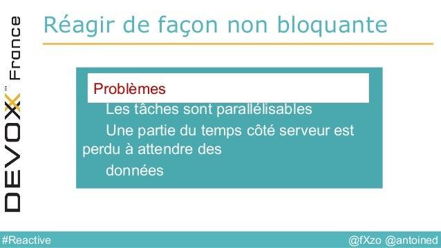 @fXzo @antoined#Reactive Réagir de façon non bloquante Les tâches sont parallélisables Une partie du temps côté serveur es...