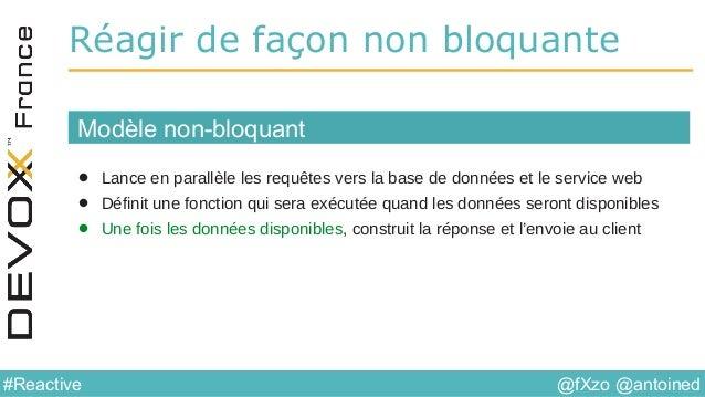 @fXzo @antoined#Reactive Réagir de façon non bloquante • Lance en parallèle les requêtes vers la base de données et le ser...