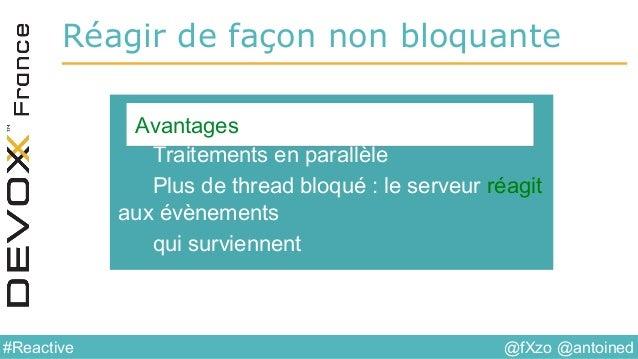 @fXzo @antoined#Reactive Réagir de façon non bloquante Traitements en parallèle Plus de thread bloqué : le serveur réagit ...