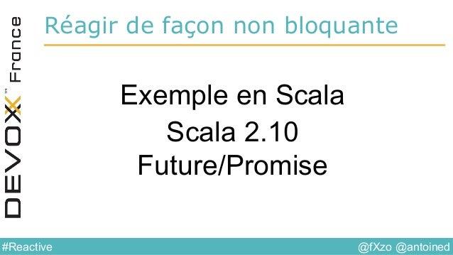 @fXzo @antoined#Reactive Réagir de façon non bloquante Exemple en Scala Scala 2.10 Future/Promise