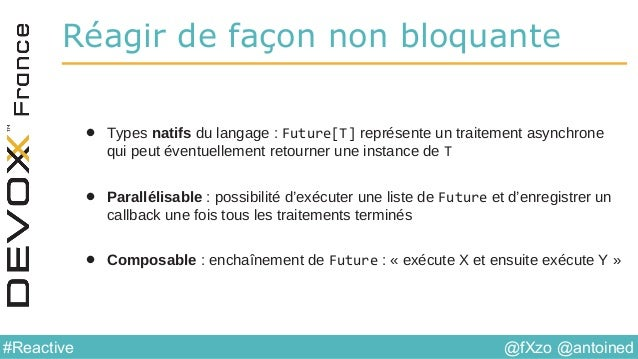 @fXzo @antoined#Reactive Réagir de façon non bloquante • Types natifs du langage : Future[T] représente un traitement asyn...