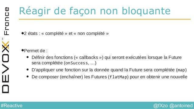@fXzo @antoined#Reactive Réagir de façon non bloquante •2 états : « complété » et « non complété » •Permet de : • Définir ...