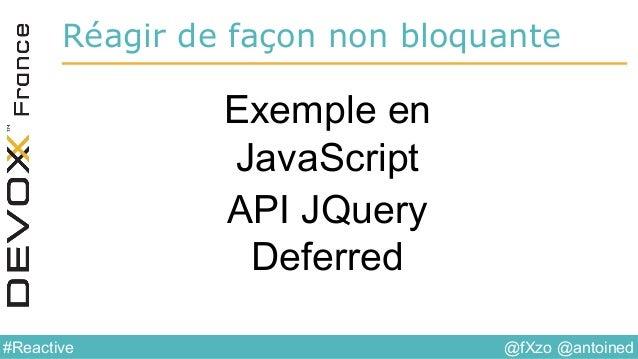 @fXzo @antoined#Reactive Réagir de façon non bloquante Exemple en JavaScript API JQuery Deferred