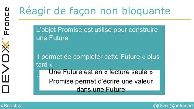 @fXzo @antoined#Reactive Réagir de façon non bloquante L'objet Promise est utilisé pour construire une Future Il permet de...