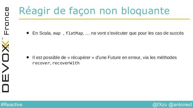 @fXzo @antoined#Reactive Réagir de façon non bloquante • En Scala, map , flatMap, … ne vont s'exécuter que pour les cas de...