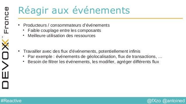 @fXzo @antoined#Reactive Réagir aux événements • Producteurs / consommateurs d'événements • Faible couplage entre les comp...