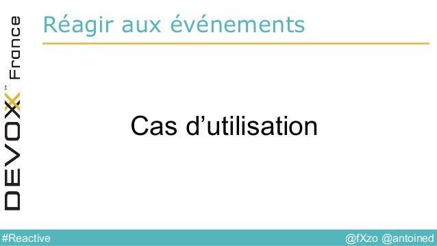 @fXzo @antoined#Reactive Réagir aux événements Cas d'utilisation