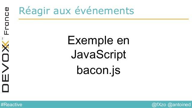 @fXzo @antoined#Reactive Réagir aux événements Exemple en JavaScript bacon.js