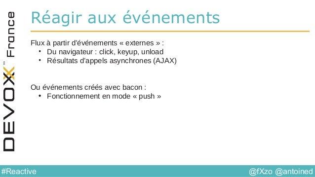 @fXzo @antoined#Reactive Réagir aux événements Flux à partir d'événements « externes » : • Du navigateur : click, keyup, u...