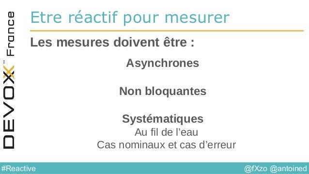 @fXzo @antoined#Reactive Etre réactif pour mesurer Asynchrones Non bloquantes Systématiques Au fil de l'eau Cas nominaux e...