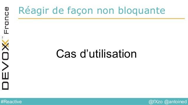 @fXzo @antoined#Reactive Réagir de façon non bloquante Cas d'utilisation