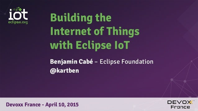 Building the Internet of Things with Eclipse IoT Benjamin Cabé – Eclipse Foundation @kartben Devoxx France - April 10, 2015