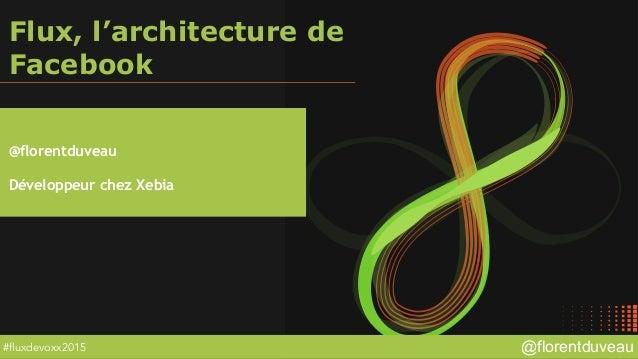 @florentduveau#fluxdevoxx2015 Flux, l'architecture de Facebook @florentduveau Développeur chez Xebia
