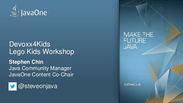 Devoxx4Kids Lego Kids Workshop Stephen Chin Java Community Manager JavaOne Content Co-Chair @steveonjava