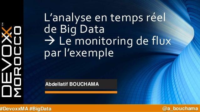 L'analyse en temps réel de Big Data  Le monitoring de flux par l'exemple #DevoxxMA #BigData @a_bouchama Abdellatif BOUCHA...