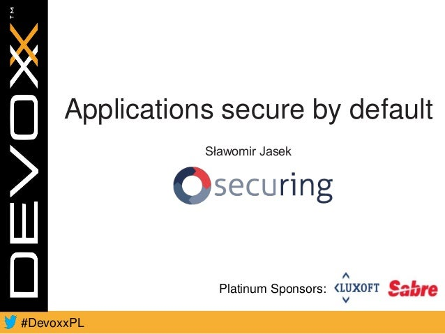 Platinum Sponsors: #DevoxxPL Applications secure by default Sławomir Jasek
