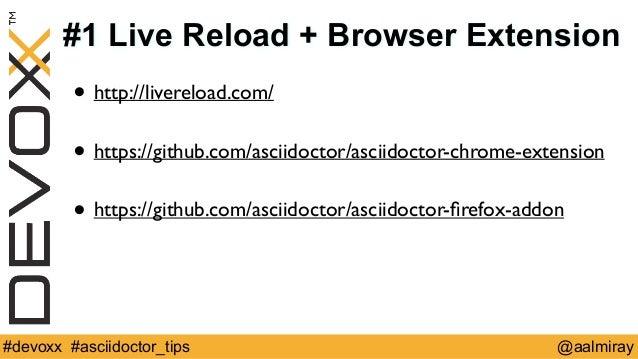#1 Live Reload + Browser Extension  • http://livereload.com/  !  • https://github.com/asciidoctor/asciidoctor-chrome-exten...