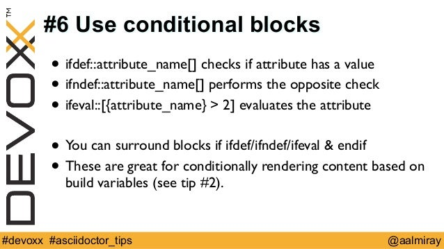 #6 Use conditional blocks  • ifdef::attribute_name[] checks if attribute has a value  • ifndef::attribute_name[] performs ...