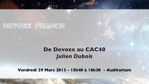 De Devoxx au CAC40               Julien DuboisVendredi 29 Mars 2013 - 15h40 à 16h30 - Auditorium                          ...
