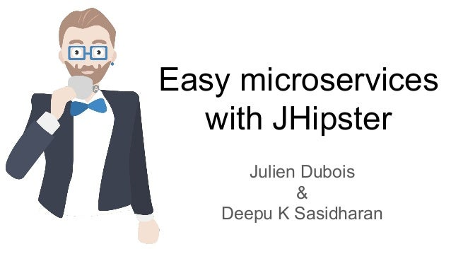 Easy microservices with JHipster Julien Dubois & Deepu K Sasidharan