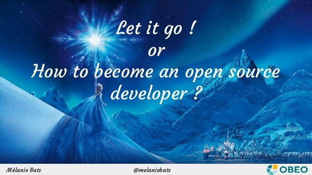 @melaniebats / @sbegaudeauMélanie Bats / Stéphane Bégaudeau Let it go ! or How to become an open source developer ? @melan...