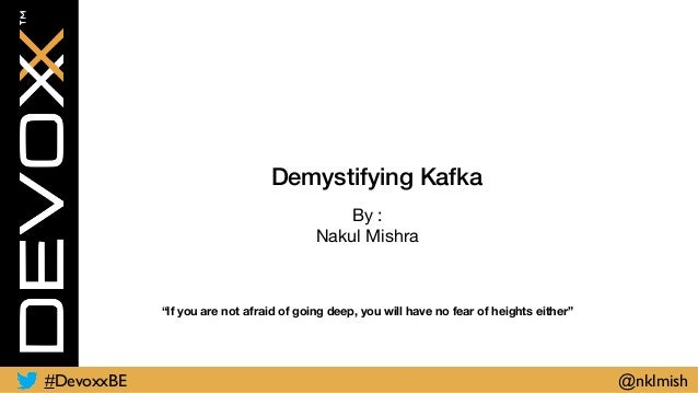 "Demystifying Kafka By :  Nakul Mishra ""If you are not afraid of going deep, you will have no fear of heights either"" #Devo..."