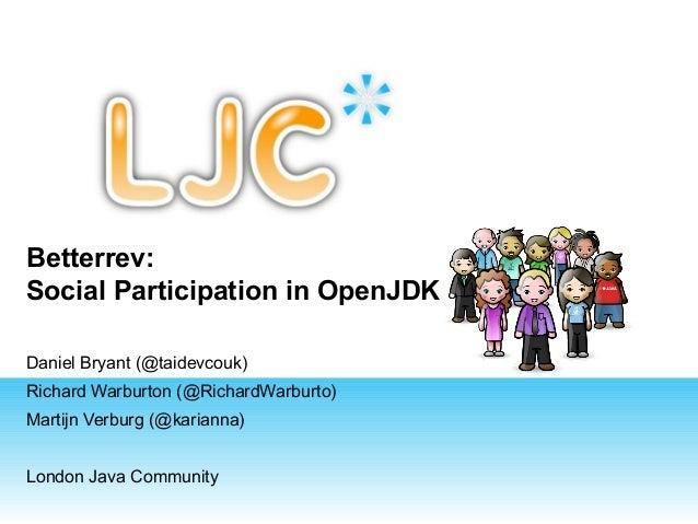 Betterrev: Social Participation in OpenJDK Daniel Bryant (@taidevcouk) Richard Warburton (@RichardWarburto) Martijn Verbur...