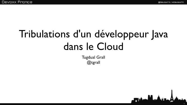 Tribulations dun développeur Java           dans le Cloud              Tugdual Grall                @tgrall               ...