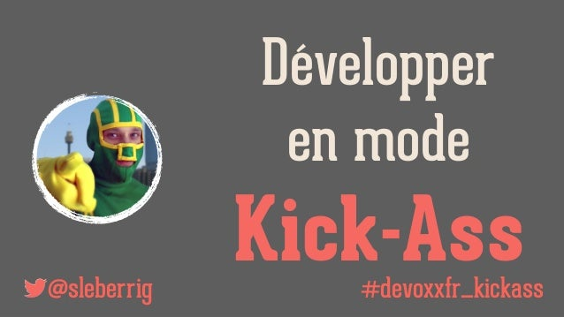 @sleberrig Développer en mode Kick-Ass#devoxxfr_kickass
