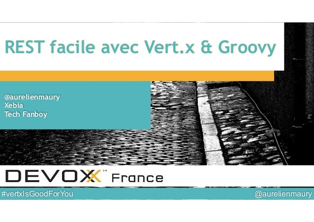 @aurelienmaury#vertxIsGoodForYou REST facile avec Vert.x & Groovy @aurelienmaury Xebia Tech Fanboy