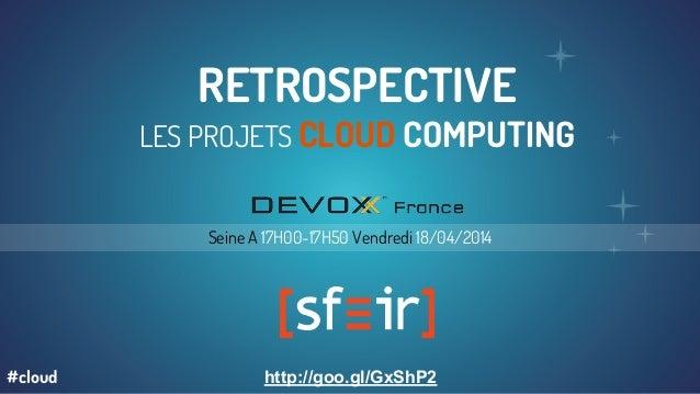RETROSPECTIVE LES PROJETS CLOUD COMPUTING Seine A 17H00-17H50 Vendredi 18/04/2014 http://goo.gl/GxShP2#cloud