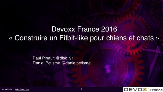 #DevoxxFR www.disk91.com Devoxx France 2016 «Construire un Fitbit-like pour chiens et chats» Paul Pinault @disk_91 Danie...