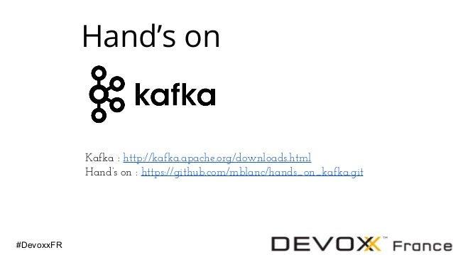 #DevoxxFR Hand's on Kafka : http://kafka.apache.org/downloads.html Hand's on : https://github.com/mblanc/hands_on_kafka.git