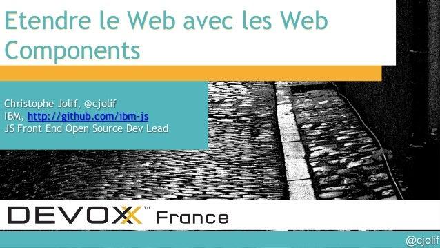 @cjolif  Etendre le Web avec les Web Components Christophe Jolif, @cjolif IBM, http://github.com/ibm-js JS Front End Open...