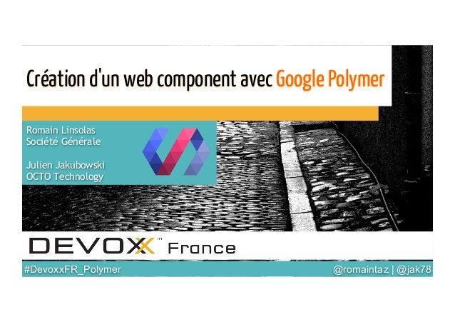 @romaintaz | @jak78  #DevoxxFR_Polymer  Création d'un web component avec Google Polymer Romain Linsolas Société Générale...