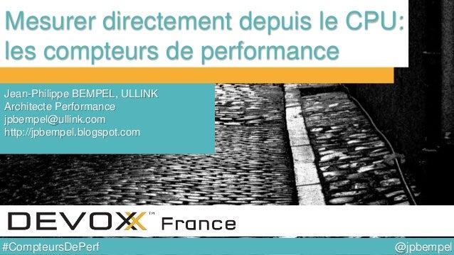 @jpbempel#CompteursDePerf Mesurer directement depuis le CPU: les compteurs de performance Jean-Philippe BEMPEL, ULLINK Arc...