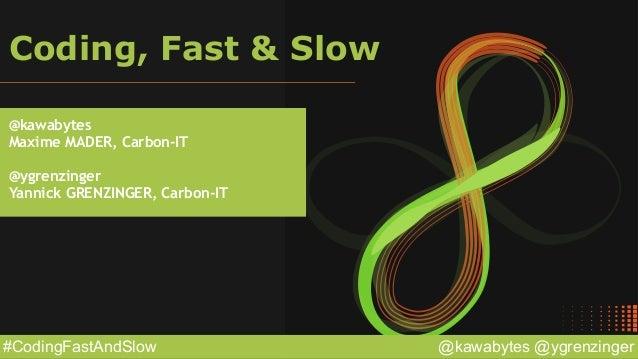 @kawabytes @ygrenzinger#CodingFastAndSlow Coding, Fast & Slow @kawabytes Maxime MADER, Carbon-IT @ygrenzinger Yannick GREN...